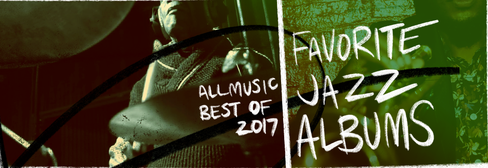 Favorite Jazz Albums   AllMusic 2017 in Review