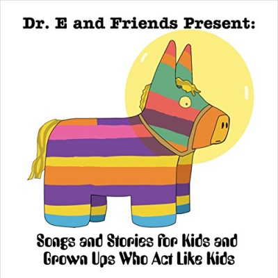 Dr. E and Friends Present: Songs and Stories for Kids and Grown Upswho Act Like Kids
