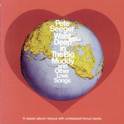Waist Deep In The Big Muddy And Other Love Songs Pete Seeger
